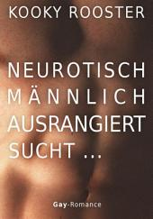 Neurotisch, männlich, ausrangiert sucht ...: Gay Romance