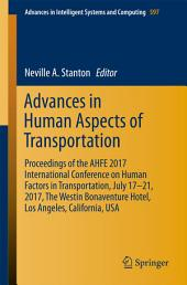 Advances in Human Aspects of Transportation: Proceedings of the AHFE 2017 International Conference on Human Factors in Transportation, July 17−21, 2017, The Westin Bonaventure Hotel, Los Angeles, California, USA