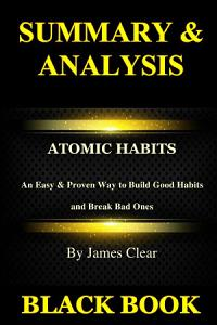 Summary & Analysis:Atomic Habits By James Clear: An Easy & Proven Way to Build Good Habits and Break Bad Ones