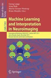 Machine Learning and Interpretation in Neuroimaging: International Workshop, MLINI 2011, Held at NIPS 2011, Sierra Nevada, Spain, December 16-17, 2011, Revised Selected and Invited Contributions