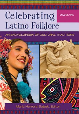 Celebrating Latino Folklore  An Encyclopedia of Cultural Traditions  3 volumes