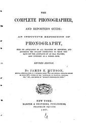 The Complete Phonographer and Reporter's Guide: An Inductive Exposition of Phonography, with Its Application to All Branches of Reporting ...
