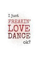 I Just Freakin' Love Dance, Okay?
