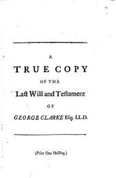 A True Copy of the Last Will and Testament of George Clarke Esq; LL.D. Late Member of Parliament for the University of Oxford: To which are Annex'd, the Several Codicils Subsequent Thereto. Containing an Account of His Donations to His Relations and Friends, in General, and of His Particular Benefactions to Worcester and All-Souls Colleges, Oxon..