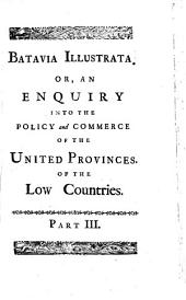 Batavia Illustrata: Or, a View of the Policy, and Commerce, Of The United Provinces: Particularly of Holland. With An Enquiry Into The Alliances Of The States General, With The Emperor, France, Spain, and Great Britain. In Three Parts, Volume 3