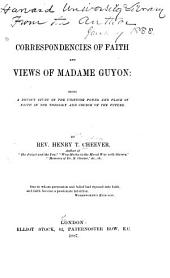 Correspondencies of Faith and Views of Madame Guyon: Being a Devout Study of the Unifying Power and Place of Faith in the Theology and Church of the Future