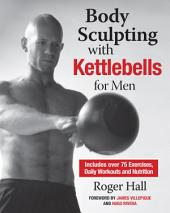 Body Sculpting with Kettlebells for Men: The Complete Strength and Conditioning Plan - Includes Over 75 Exercises plus Daily Workouts and Nutrition for Maximum Results