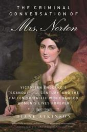 "Criminal Conversation of Mrs. Norton: Victorian England's ""Scandal of the Century"" and the Fallen Socialite Who Changed Women's Lives Fore"