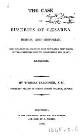 The case of Eusebius of Cæsarea ... who is said by mr. Nolan [in An inquiry into the integrity of the Greek Vulgate] to have mutilated fifty copies of the Scriptures sent to Constantine the great; examined