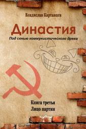 Династия. Книга третья. Лицо партии: Под сенью коммунистического древа.