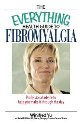 The Everything Health Guide To Fibromyalgia: Professional Advice to Help You Make It Through the Day, Edition 2