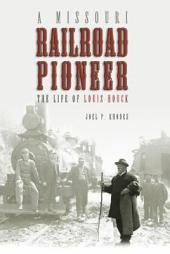 A Missouri Railroad Pioneer: The Life of Louis Houck