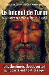 Le linceul de Turin - Saint Suaire du Christ ou fausse relique ?: Les dernières découvertes qui pourraient tout changer