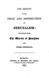 The History of the Siege and Destruction of Jerusalem: Collected from the Works of Josephus and Other Historians