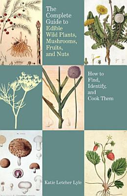 Complete Guide to Edible Wild Plants  Mushrooms  Fruits  and Nuts