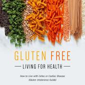 Gluten Free Living For Health: How to Live with Celiac or Coeliac Disease