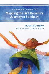 A Therapist   s Guide to Mapping the Girl Heroine   s Journey in Sandplay PDF