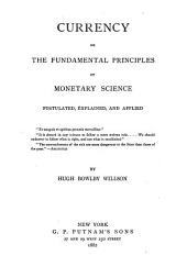 Currency, Or, The Fundamental Principles of Monetary Science: Postulated, Explained, and Applied