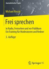 Frei sprechen: in Radio, Fernsehen und vor Publikum Ein Training für Moderatoren und Redner, Ausgabe 5