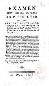 Examen d'un nouvel ouvrage du p. Berruyer intitulé: Réflexions sur la foi adressées à m. l'Archevêque de Paris ... On joint ... une idée abrégée tant du Catéchisme que du Symbole qui résultent de la doctrine des pp. Hardouin & Berruyer. Pour servir de suite à l'Instruction pastorale de m. l'Evêque de Soissons