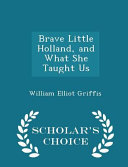 Brave Little Holland, and What She Taught Us - Scholar's Choice Edition