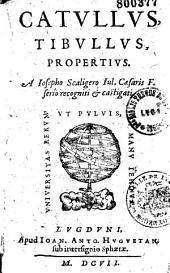 Catullus, Tibullus, Propertius [Pervigilium Veneris. Vitae ex P. Crinito]. A Iosepho Scaligero Iul. Caesaris F. serio recogniti et castigati