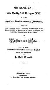 Allocation Sr. Heiligkeit Gregor XVI gehalten im geheimen Consistorium den 22 Juni 1842 mit einer Durch Dokumente belegten Darstellung ... der Bedrängnisse von Rußland und Polen. Von P. Gall Morell