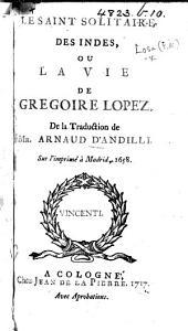 Le Saint solitaire des Indes, ou la vie de Grégoire Lopez. De la traduction de Mr. Arnauld d'Andilly
