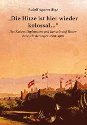 """""""Die Hitze hier ist wieder kolossal..."""": Des Kaisers Diplomaten und Konsuln auf Reisen. Reiseschilderungen 1808-1918"""