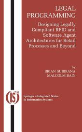 Legal Programming: Designing Legally Compliant RFID and Software Agent Architectures for Retail Processes and Beyond