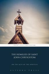 The Homilies of Saint John Chrysostom: On the Acts of the Apostles