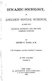 Dynamic Sociology, Or Applied Social Science: As Based Upon Statical Sociology and the Less Complex Sciences, Volume 2