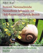 Burnout, Nervenschwäche - Neurasthenie behandeln mit Pflanzenheilkunde (Phytotherapie), Akupressur und Wasserheilkunde: Ein pflanzlicher und naturheilkundlicher Ratgeber