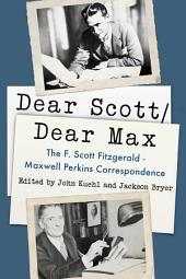 Dear Scott/Dear Max: The F. Scott Fitzgerald - Maxwell Perkins Correspondence