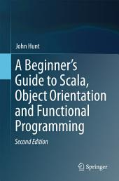 A Beginner's Guide to Scala, Object Orientation and Functional Programming: Edition 2