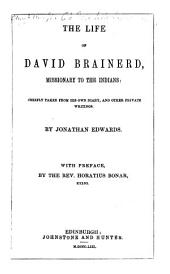 The Life of David Brainerd ... Chiefly Taken from His Own Diary, and Other Private Writings. By Jonathan Edwards. With Preface, by the Rev. Horatius Bonar