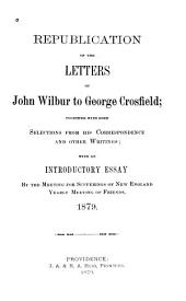 Republication of the Letters of John Wilbur to George Crosfield: Together with Some Selections from His Correspondence and Other Writings : with an Introductory Essay by the Meeting for Sufferings of New England Yearly Meeting of Friends, 1879