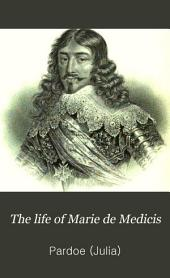 The Life of Marie de Medicis: Queen of France, Consort of Henry IV, and Regent of the Kingdom Under Louis XIII, Volume 3