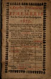 Angelus Britannicus: An Ephemeris for the Year of Our Redemption 1675. Being the Third After Bissextile Ro [i.e. Or] Leap-year, and from the Creation of the World, 5624, Amplified with Astrological Observations from the Suns Ingress Into Aries, and the Other Cardinal Points; with an Account of the Ecclipses, Conjunctions, and Other Configurations of the Heavenly Bodies. Calculated for the Meridian of London where the Artick Pole is Elevated Above the Horizon 51 Degr. 32 Min. But May Indifferently Serve for England, Scotland and Ireland. By John Tanner. Student in Astrology and Physick