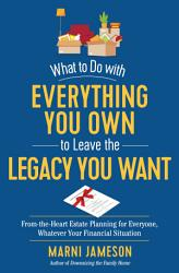 What To Do With Everything You Own To Leave The Legacy You Want Book PDF