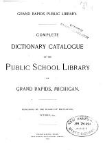 Complete Dictionary Catalogue of the Public School Library of Grand Rapids, Michigan