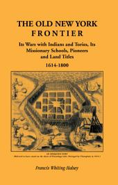 The Old New York Frontier: Its Wars with Indians and Tories, Its Missionary Schools, Pioneers and Land Titles, 1614-1800