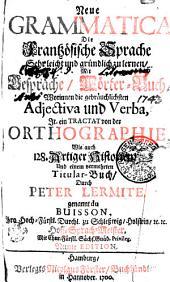 GRAMMAIRE FRANÇOISE NOUVELLE & Curieuse, propre pour aprende très facilement la Langue, Avec des ENTRETIENS, Un recueil de mots, les ADJECTIFS, & les VERBES les plus usités, un TRAITE d'ORTHOGRAPHE FRANÇOISE, CXXIIX. JOLIES HOSTOIRES, Et des TITRES HONORAIRES, Par PIERRE LERMITE, dit du BUISSON, Maître de Langues de la Cour de Son Altesse Sérénissime Monseigneur le DUC de Schleswig, Holstein, &c. &c