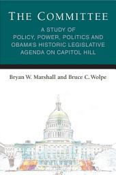 The Committee: A Study of Policy, Power, Politics and Obama's Historic Legislative Agenda on Capitol Hill