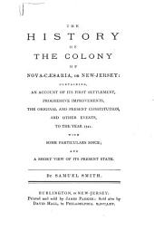 The History of the Colony of Nova-Cæsaria, Or New-Jersey: Containing, an Account of Its First Settlement, Progressive Improvements, the Original and Present Constitution, and Other Events, to the Year 1721. With Some Particulars Since; and a Short View of Its Present State