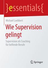 Wie Supervision gelingt: Supervision als Coaching für helfende Berufe