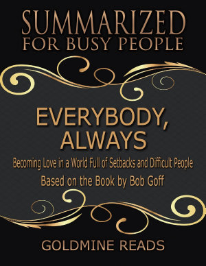Everybody  Always   Summarized for Busy People  Becoming Love In a World Full of Setbacks and Difficult People  Based on the Book by Bob Goff