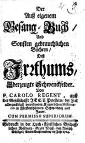 Der Auß eigenem Gesang-Buch, und Sonsten gebrauchlichen Büchern Deß Irrthums, Uberzeugte Schwenckfelder