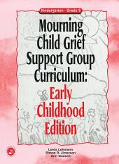 Mourning Child Grief Support Group Curriculum: Early Childhood Edition: Kindergarten - Grade 2