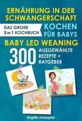 Ern  hrung in der Schwangerschaft   Kochen f  r Babys   Baby Led Weaning  3 in 1 Kochbuch mit 300 ausgew  hlten Rezepten PDF